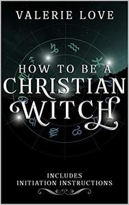 How to Be a Christian Witch: Includes Initiation Instructions