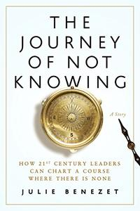The Journey of Not Knowing: How 21st Century Leaders Can Chart a Course Where There Is None