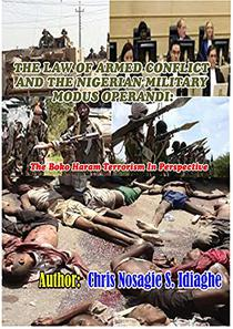 THE LAW OF ARMED CONFLICT AND THE NIGERIAN MILITARY MODUS OPERANDI: The Boko Haram Terrorism in Perspective: corruption, religious extremism, killings, kidnappings and the quest for power and control