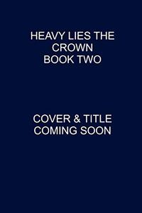 Heavy Lies the Crown Book Two