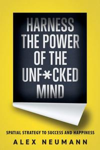 Harness the Power of the Unf*cked Mind: Spatial Strategy to Success and Happiness