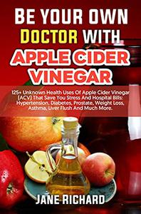 Be Your Own Doctor With Apple Cider Vinegar: 125+ Unknown Health Uses Of Apple Cider Vinegar (ACV) That Save You Stress And Hospital Bills: Hypertension, Diabetes, Prostate, Weight Loss, Asthma, etc