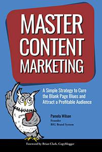 Master Content Marketing: A Simple Strategy to Cure the Blank Page Blues and Attract a Profitable Audience