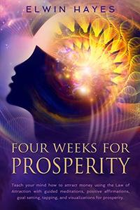 Four Weeks For Prosperity: Teach your mind how to attract money using the Law of Attraction with guided meditations, positive affirmations, goal setting, tapping, and visualizations for prosperity.
