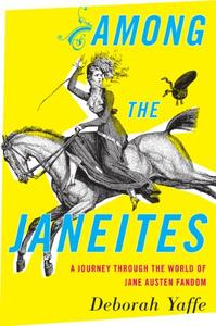 Among the Janeites: A Journey Through the World of Jane Austen Fandom