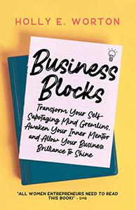 Business Blocks: Transform Your Self-Sabotaging Mind Gremlins, Awaken Your Inner Mentor, and Allow Your Business Brilliance to Shine