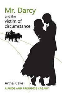Mr. Darcy and the Victim of Circumstance: A Pride and Prejudice Vagary