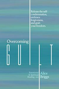 Overcoming Guilt: Release the self-condemnation and shame, embrace forgiveness, and grab your freedom.