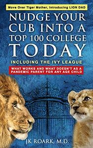 Nudge Your Cub Into a Top 100 College TODAY, Including the Ivy League: What Works and What Doesn't as a Pandemic Parent For Any Age Child