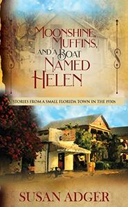 Moonshine, Muffins, and a Boat Named Helen: Stories from a Small Florida Town in the 1930s
