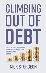 Climbing Out of Debt: Practical Steps to Managing your Money, Defeating your Fear and Taking Control