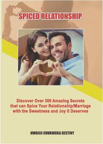 Spiced Relatioship: Discover Over 300 Amazing Secrets that Can Spice Your Relationship/Marriage with the Sweetness and Joy It Deserves