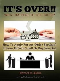 IT'S OVER!! What Happens To The House?: How To Apply For An 'Order For Sale' If Your Ex Won't Sell Or Buy You Out
