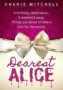 Dearest Alice: A Birthday Celebration. A Weekend Away. Things Are About To Take A Turn For The Worse.