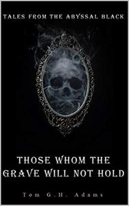 Those whom the grave will not hold: Tale I from the Abyssal Black