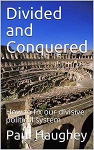 Divided and Conquered: How to fix our divisive political system