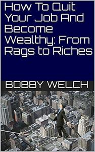 How To Quit Your Job And Become Wealthy: From Rags to Riches