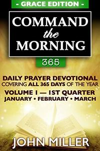 Command the Morning 365: Daily Prayer Devotional (Grace Edition) — Volume 1 — 1st Quarter — January / February / March