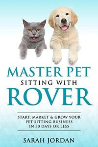 Master Pet Sitting With Rover: Start, Market and Grow Your Pet Sitting Business in 30 Days or Less