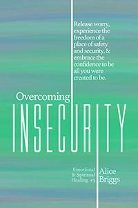 Overcoming Insecurity: Release worry, experience the freedom of security, & embrace the confidence to be all you were created to be.