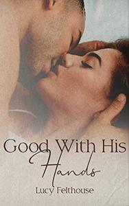 Good With His Hands: A Steamy Short Story
