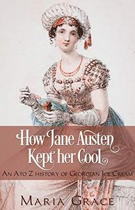 How Jane Austen Kept her Cool: An A to Z History of Georgian Ice Cream
