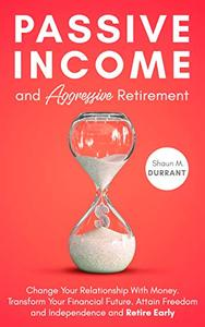 Passive Income and Aggressive Retirement: Change Your Relationship With Money. Transform Your Financial Future. Attain Freedom and Independence and Retire Early.