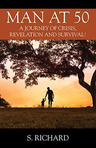 Man at 50: A Journey of Crisis, Revelation and Survival!
