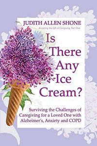 Is There Any Ice Cream?: Surviving the Challenges of Caregiving for a Loved One with Alzheimer's, Anxiety, and COPD