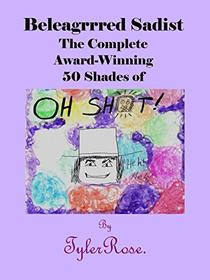 Beleagrrred Sadist: The Complete Award-Winning 50 Shades of OH SH*T!