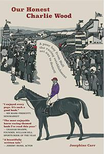 Our Honest Charlie Wood: The true story of Charles Wood, a boy from a Victorian slum who rose to become a famous jockey. A triumph that nearly destroyed him.