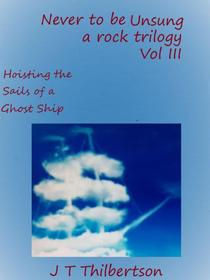 Never to be Unsung, a rock trilogy, Volume 3, Hoisting the Sails of a Ghost Ship