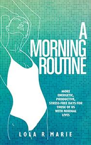 A Morning Routine: More Energetic, Productive, Stress-Free Days for Those of Us With Normal Lives