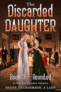 The Discarded Daughter Book 3 - Reunited: A Pride and Prejudice Variation