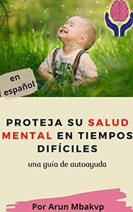 Proteja su salud mental en tiempos difíciles : una guía de autoayuda (libros superacion personal nº 13)