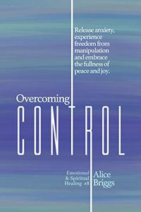 Overcoming Control: Release the anxiety, experience freedom from manipulation and embrace the fullness of peace and joy.