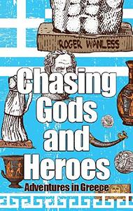 Chasing Gods And Heroes: Adventures in Greece and Crete