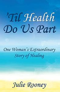 'Til Health Do Us Part: One Woman's Extraordinary Story of Healing