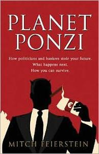 Planet Ponzi: How Politicians and Bankers Stole Your Future. What Happens Next. How You Can Survive.