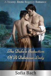 The Duke's Seduction Of A Delicious Lady: A Steamy, Erotic Regency Romance