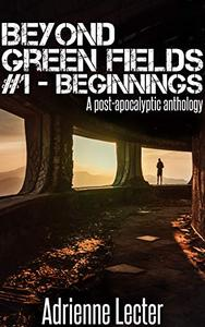 Beyond Green Fields #1 - Beginnings: A post-apocalyptic anthology