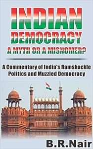 INDIAN DEMOCRACY: A MYTH OR A MISNOMER?: A COMMENTARY OF INDIA'S RAMSHACKLE POLITICS AND MUZZLED DEMOCRACY