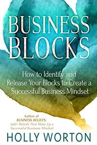 Business Blocks: How to Identify and Release Your Blocks to Create a Successful Business Mindset