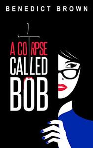 A Corpse Called Bob: A Funny and Gripping Murder Mystery