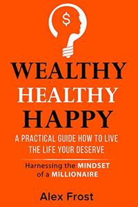 A PRACTICAL GUIDE HOW TO LIVE THE LIFE YOUR DESERVE.: Harnessing the mindset of millionaire