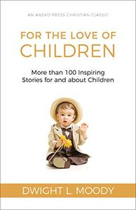 For the Love of Children [Illustrated]: More than 100 Inspiring Stories for and about Children