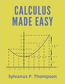 CALCULUS MADE EASY: Being a Very-Simplest Intro To Those Beautiful Methods of Reckoning Which Are Generally Called by the Terrifying Names of the Differential Calculus and the Integral Calculus