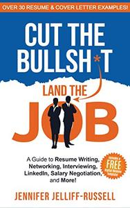 Cut the Bullsh*t Land the Job: A Guide to Resume Writing, Interviewing, Networking, LinkedIn, Salary Negotiation, and More!