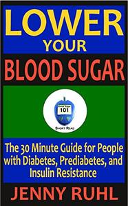 Lower Your Blood Sugar: The 30 Minute Guide for People with Diabetes, Prediabetes, and Insulin Resistance
