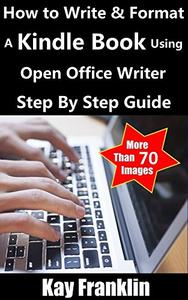 Kindle Publishing Guide: How To Write + Format A Kindle Book Using Open Office Writer: Step By Step Self Publishing Guide With More Than 70 Screen Shots